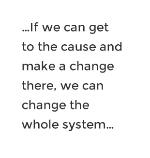 ...If we can get to the cause and make a change there, we can change the whole system...